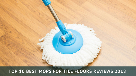 Top 10 Best Mop for Tile Floors Reviews & Buyer's Guide in 2018